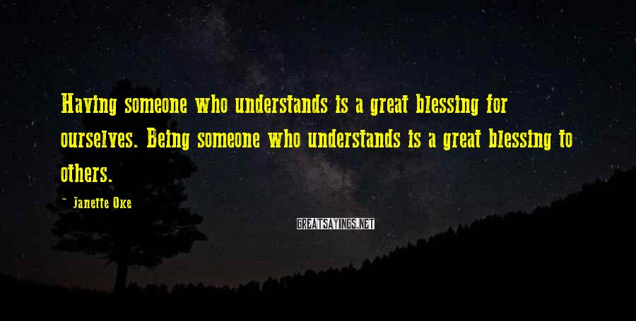 Janette Oke Sayings: Having someone who understands is a great blessing for ourselves. Being someone who understands is