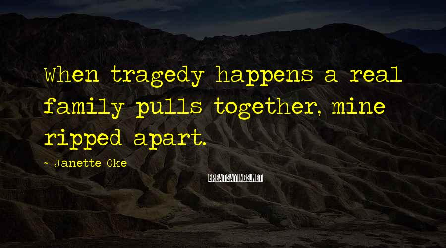 Janette Oke Sayings: When tragedy happens a real family pulls together, mine ripped apart.