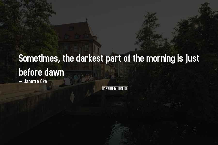 Janette Oke Sayings: Sometimes, the darkest part of the morning is just before dawn