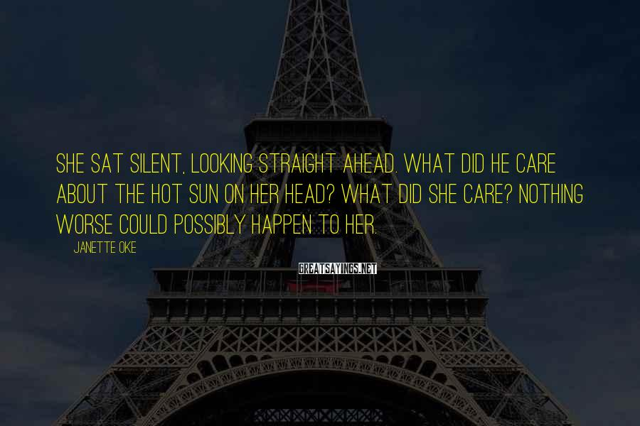 Janette Oke Sayings: She sat silent, looking straight ahead. What did he care about the hot sun on
