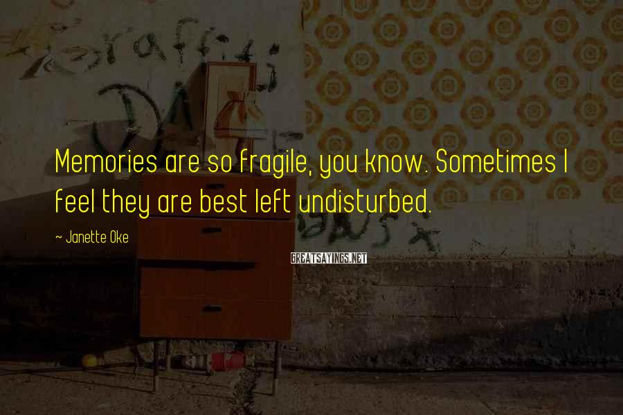 Janette Oke Sayings: Memories are so fragile, you know. Sometimes I feel they are best left undisturbed.