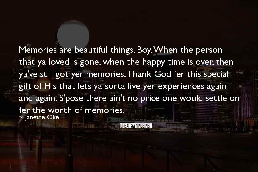 Janette Oke Sayings: Memories are beautiful things, Boy. When the person that ya loved is gone, when the