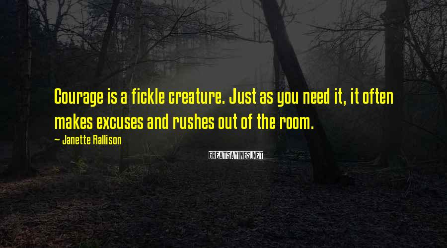 Janette Rallison Sayings: Courage is a fickle creature. Just as you need it, it often makes excuses and
