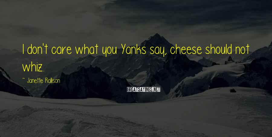 Janette Rallison Sayings: I don't care what you Yanks say, cheese should not whiz.