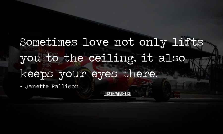 Janette Rallison Sayings: Sometimes love not only lifts you to the ceiling, it also keeps your eyes there.
