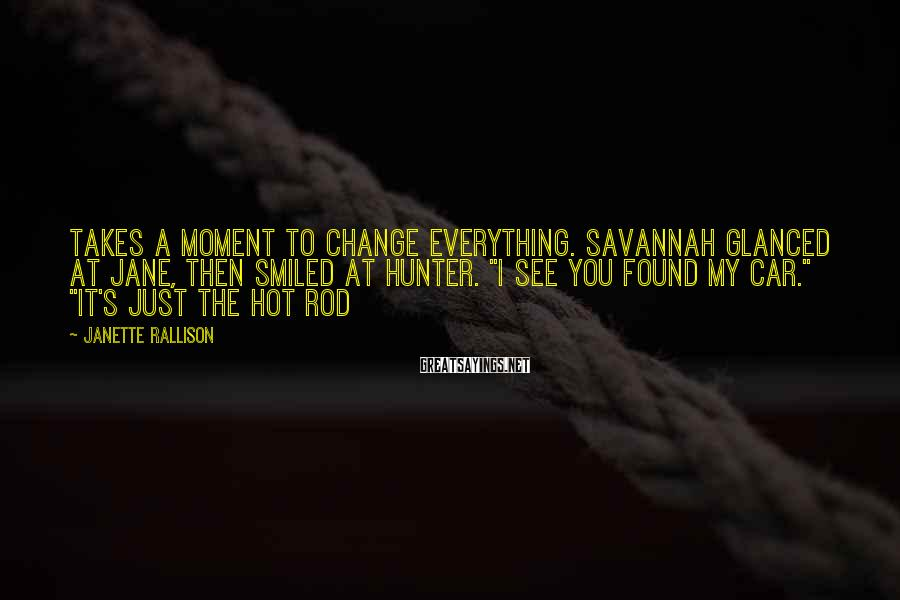 "Janette Rallison Sayings: Takes a moment to change everything. Savannah glanced at Jane, then smiled at Hunter. ""I"