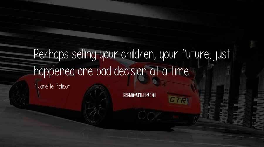 Janette Rallison Sayings: Perhaps selling your children, your future, just happened one bad decision at a time.