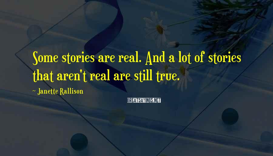 Janette Rallison Sayings: Some stories are real. And a lot of stories that aren't real are still true.
