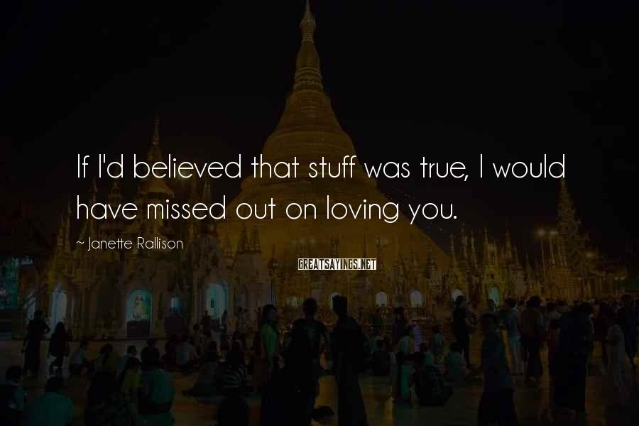 Janette Rallison Sayings: If I'd believed that stuff was true, I would have missed out on loving you.