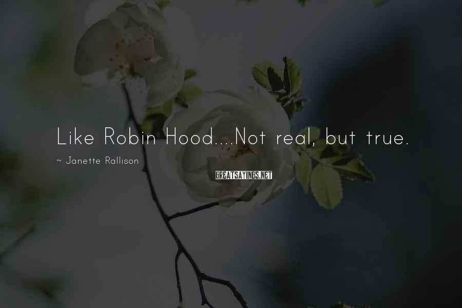 Janette Rallison Sayings: Like Robin Hood....Not real, but true.