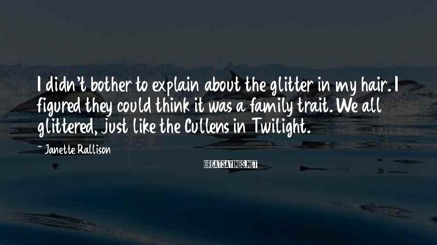 Janette Rallison Sayings: I didn't bother to explain about the glitter in my hair. I figured they could