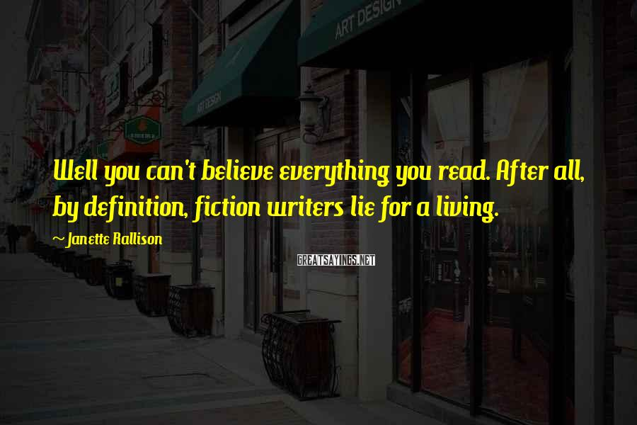 Janette Rallison Sayings: Well you can't believe everything you read. After all, by definition, fiction writers lie for