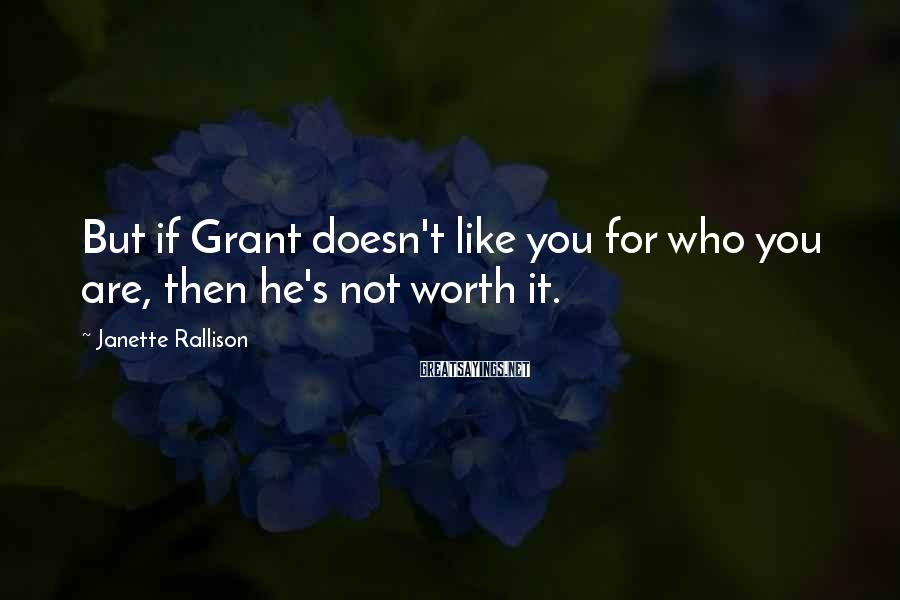 Janette Rallison Sayings: But if Grant doesn't like you for who you are, then he's not worth it.