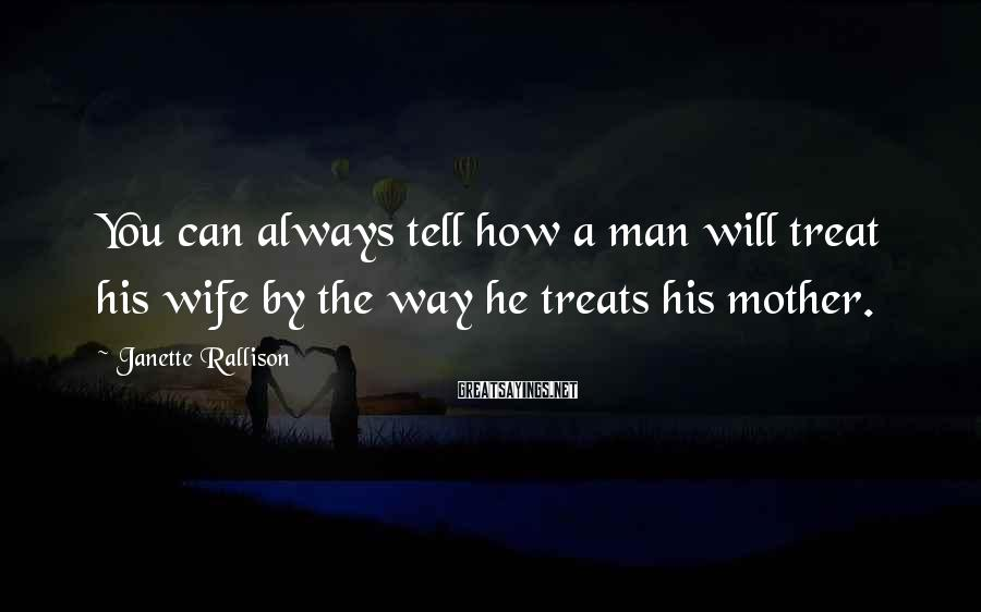 Janette Rallison Sayings: You can always tell how a man will treat his wife by the way he