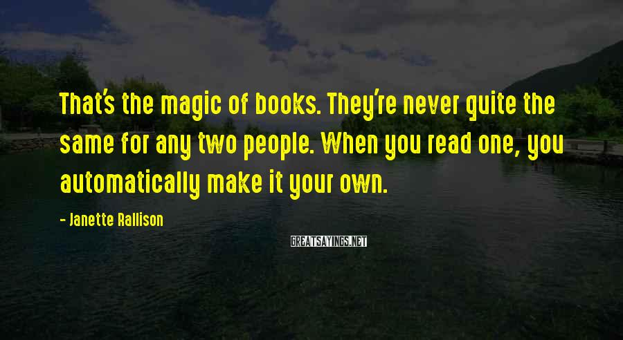 Janette Rallison Sayings: That's the magic of books. They're never quite the same for any two people. When