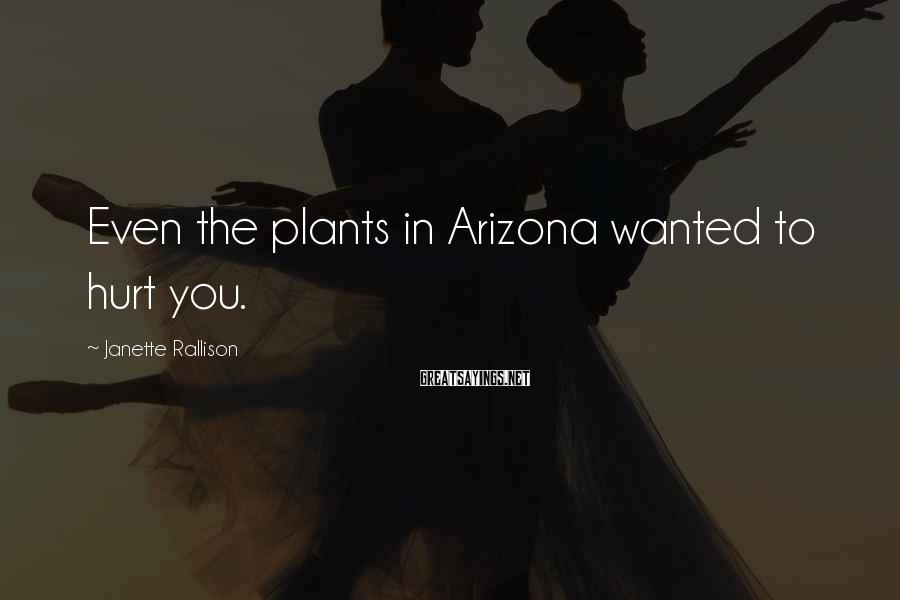 Janette Rallison Sayings: Even the plants in Arizona wanted to hurt you.