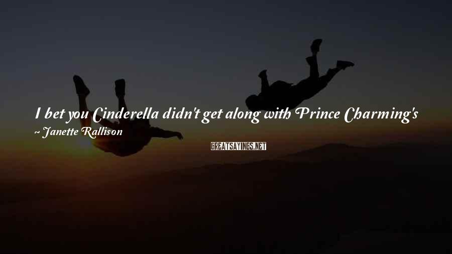 Janette Rallison Sayings: I bet you Cinderella didn't get along with Prince Charming's friends. Oh sure, the knights