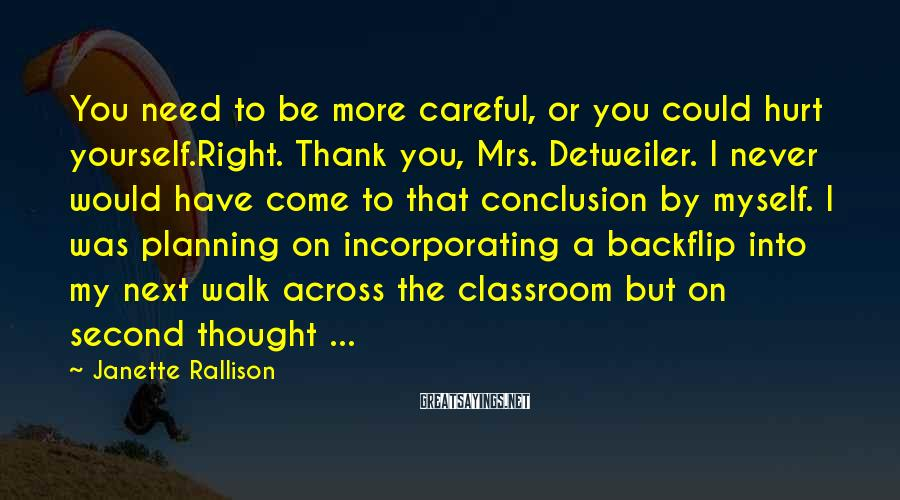 Janette Rallison Sayings: You need to be more careful, or you could hurt yourself.Right. Thank you, Mrs. Detweiler.