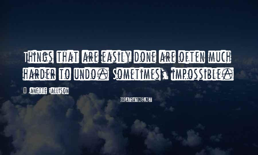 Janette Rallison Sayings: Things that are easily done are often much harder to undo. Sometimes, impossible.