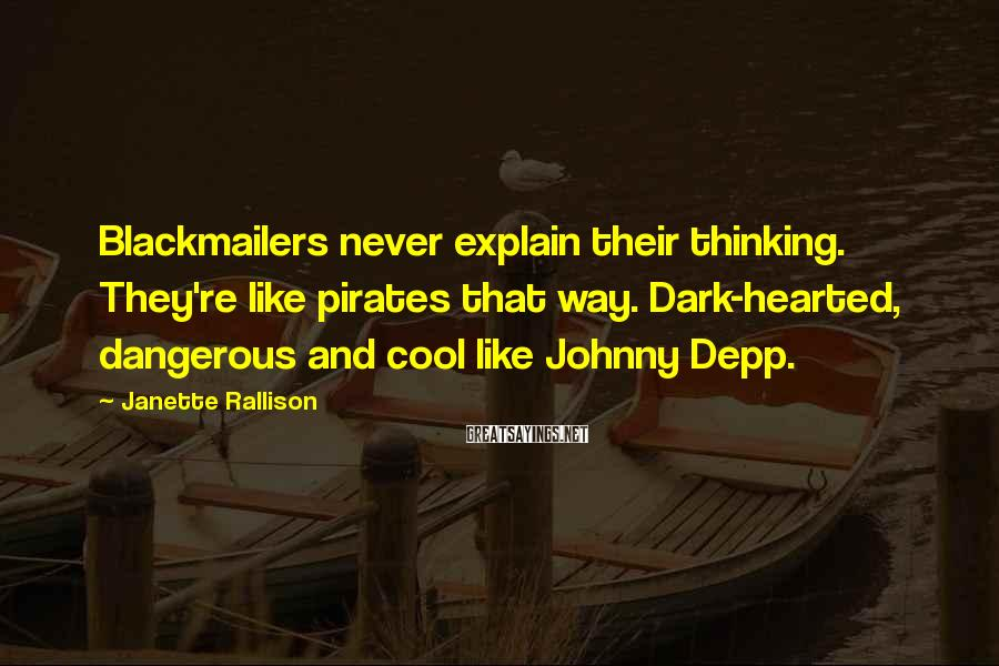 Janette Rallison Sayings: Blackmailers never explain their thinking. They're like pirates that way. Dark-hearted, dangerous and cool like