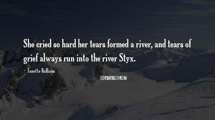 Janette Rallison Sayings: She cried so hard her tears formed a river, and tears of grief always run