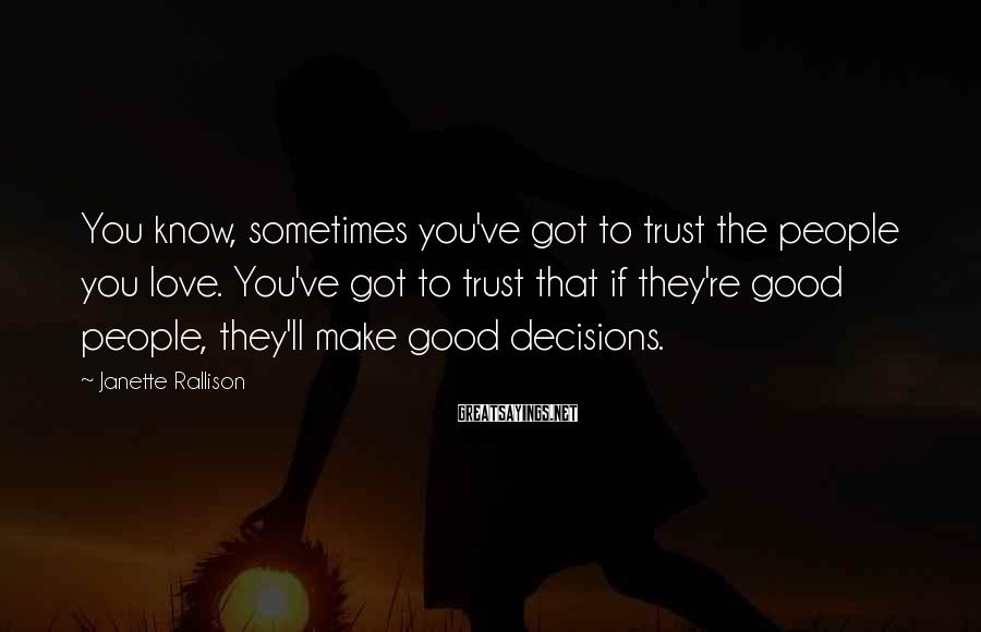 Janette Rallison Sayings: You know, sometimes you've got to trust the people you love. You've got to trust