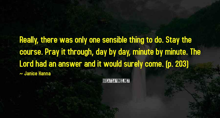 Janice Hanna Sayings: Really, there was only one sensible thing to do. Stay the course. Pray it through,