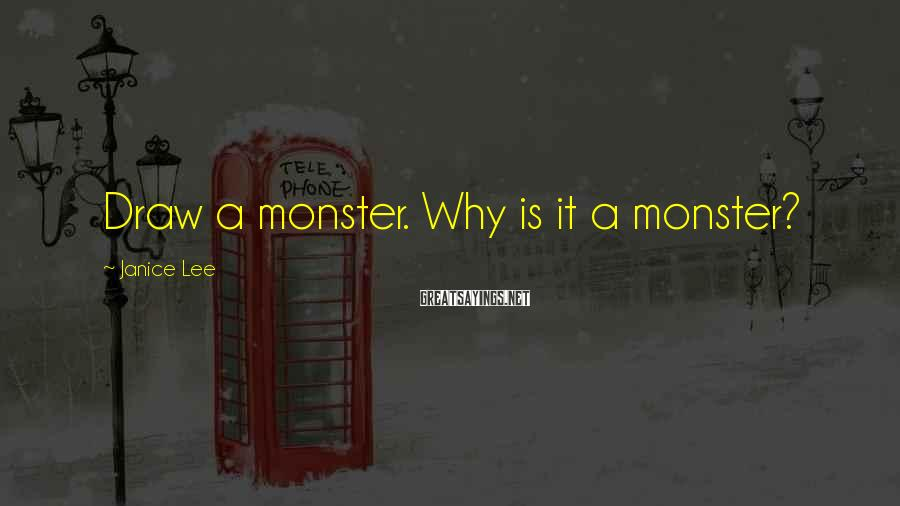 Janice Lee Sayings: Draw a monster. Why is it a monster?