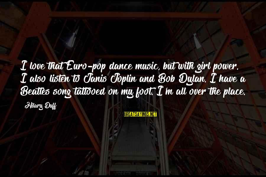 Janis Joplin Song Sayings By Hilary Duff: I love that Euro-pop dance music, but with girl power. I also listen to Janis