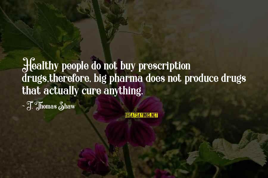 Janis Joplin Song Sayings By J. Thomas Shaw: Healthy people do not buy prescription drugs,therefore, big pharma does not produce drugs that actually