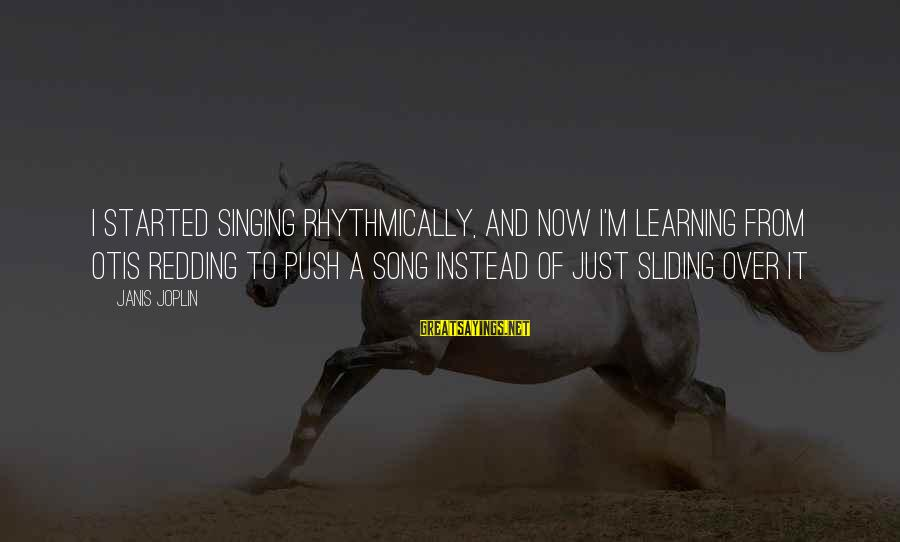 Janis Joplin Song Sayings By Janis Joplin: I started singing rhythmically, and now I'm learning from Otis Redding to push a song
