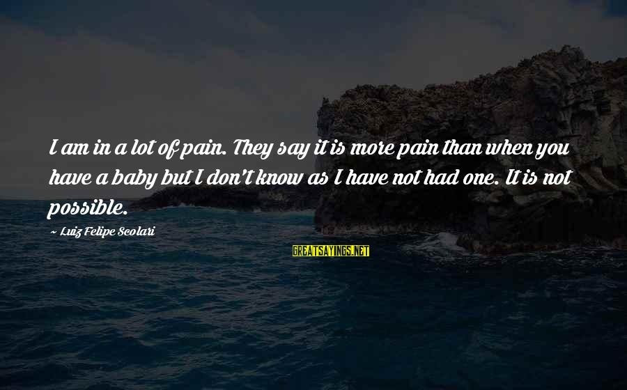 Janis Joplin Song Sayings By Luiz Felipe Scolari: I am in a lot of pain. They say it is more pain than when