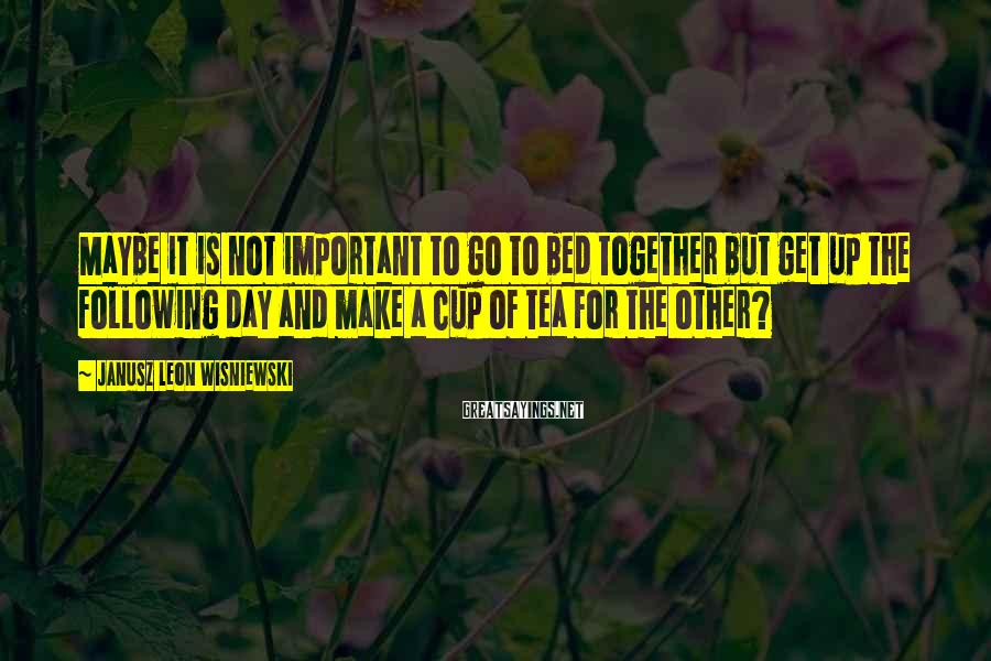 Janusz Leon Wisniewski Sayings: Maybe it is not important to go to bed together but get up the following