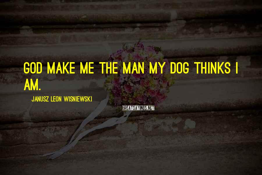 Janusz Leon Wisniewski Sayings: God make me the man my dog thinks I am.