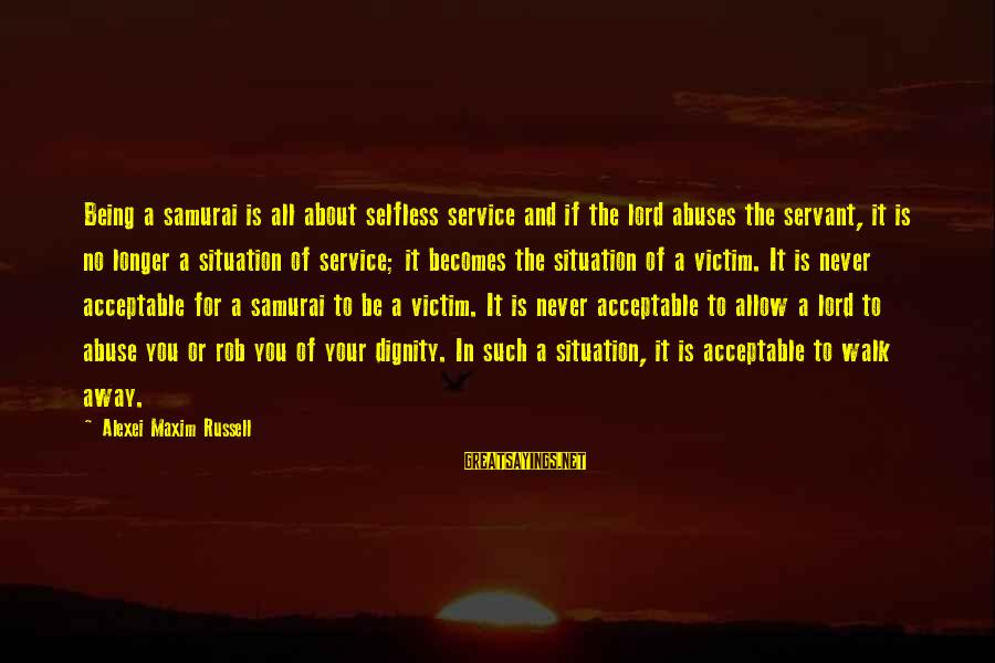 Japan Love Sayings By Alexei Maxim Russell: Being a samurai is all about selfless service and if the lord abuses the servant,