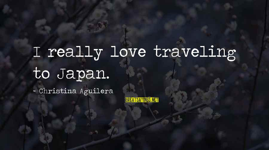 Japan Love Sayings By Christina Aguilera: I really love traveling to Japan.