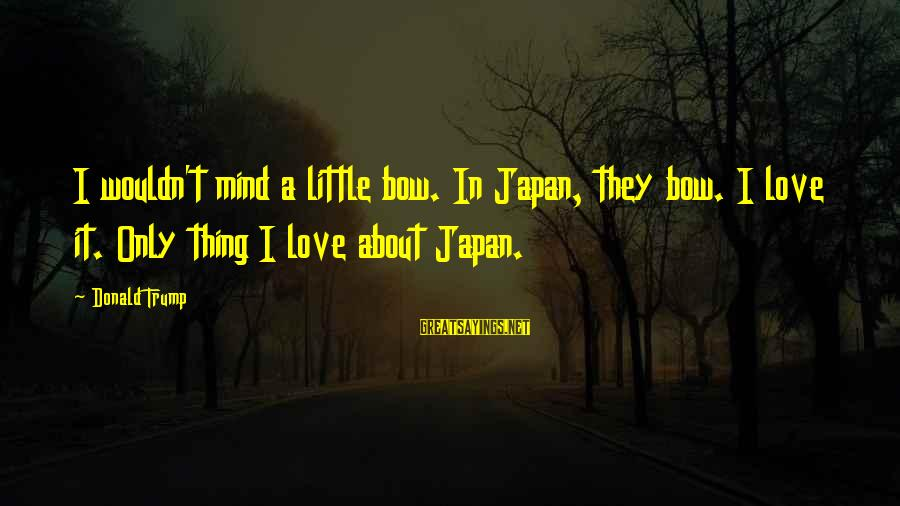 Japan Love Sayings By Donald Trump: I wouldn't mind a little bow. In Japan, they bow. I love it. Only thing