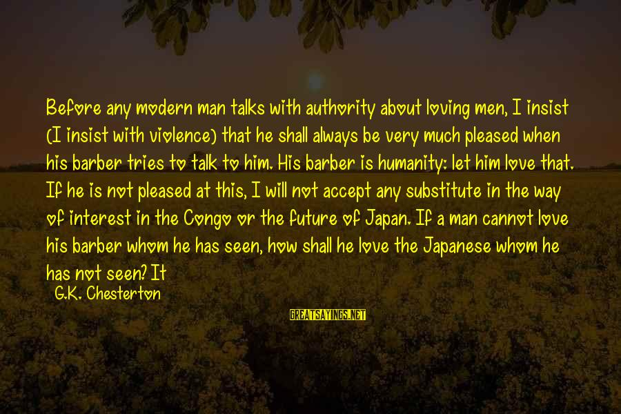 Japan Love Sayings By G.K. Chesterton: Before any modern man talks with authority about loving men, I insist (I insist with