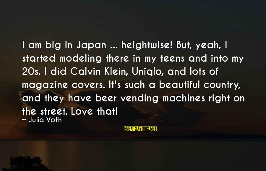 Japan Love Sayings By Julia Voth: I am big in Japan ... heightwise! But, yeah, I started modeling there in my