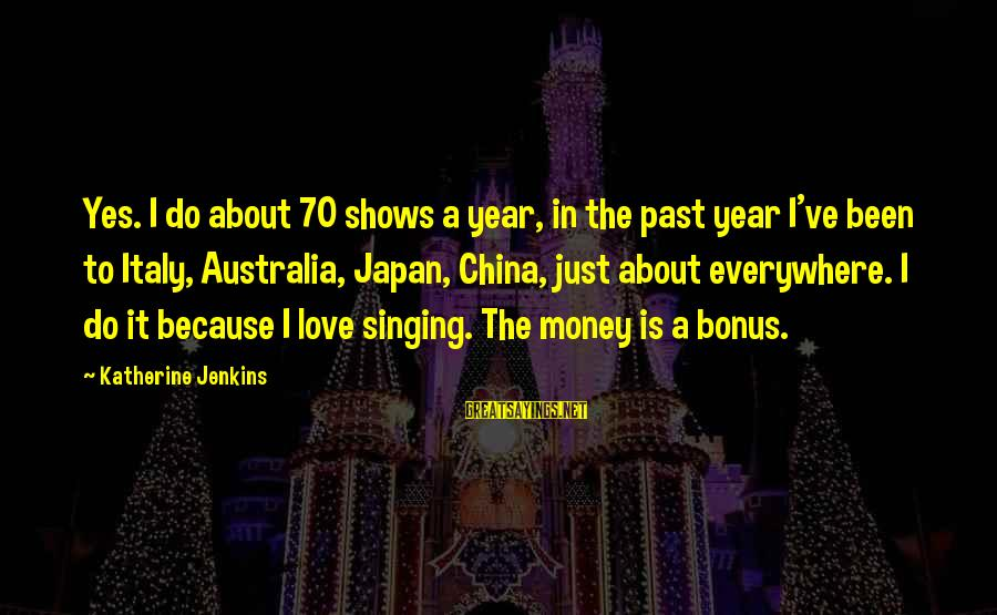 Japan Love Sayings By Katherine Jenkins: Yes. I do about 70 shows a year, in the past year I've been to