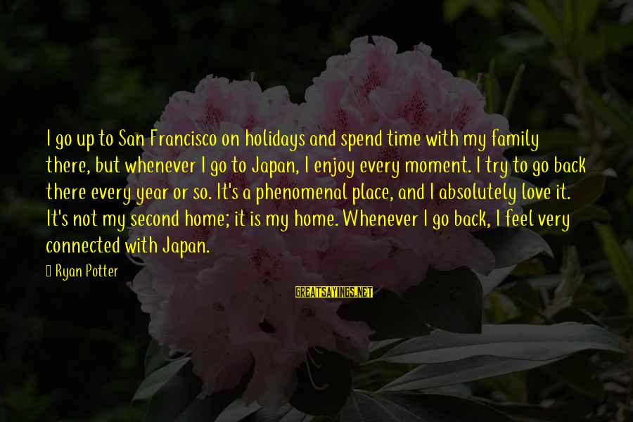 Japan Love Sayings By Ryan Potter: I go up to San Francisco on holidays and spend time with my family there,