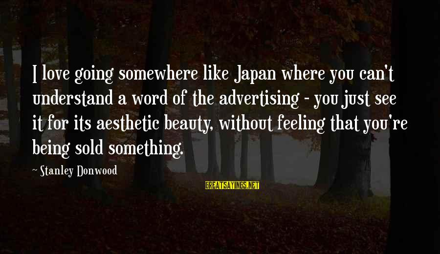 Japan Love Sayings By Stanley Donwood: I love going somewhere like Japan where you can't understand a word of the advertising