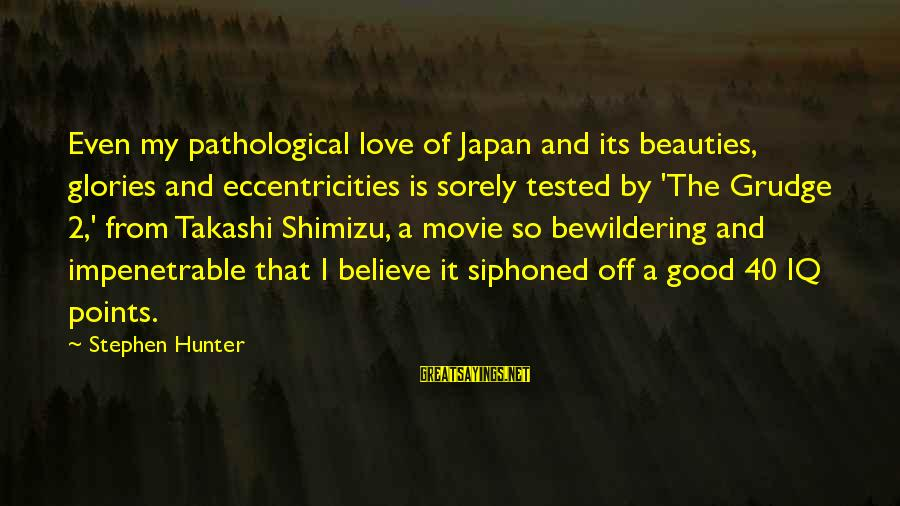Japan Love Sayings By Stephen Hunter: Even my pathological love of Japan and its beauties, glories and eccentricities is sorely tested