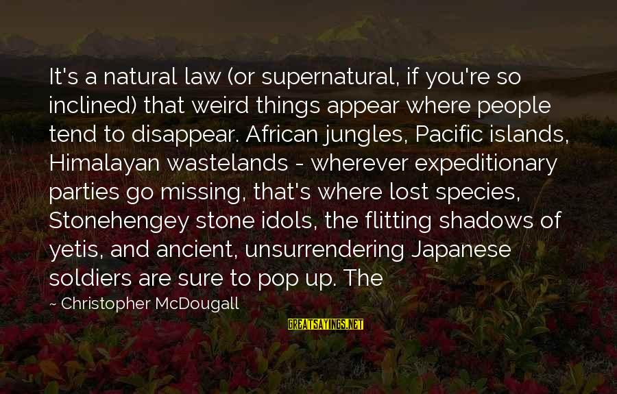 Japanese Soldiers Sayings By Christopher McDougall: It's a natural law (or supernatural, if you're so inclined) that weird things appear where