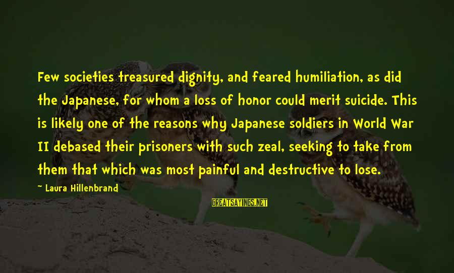 Japanese Soldiers Sayings By Laura Hillenbrand: Few societies treasured dignity, and feared humiliation, as did the Japanese, for whom a loss