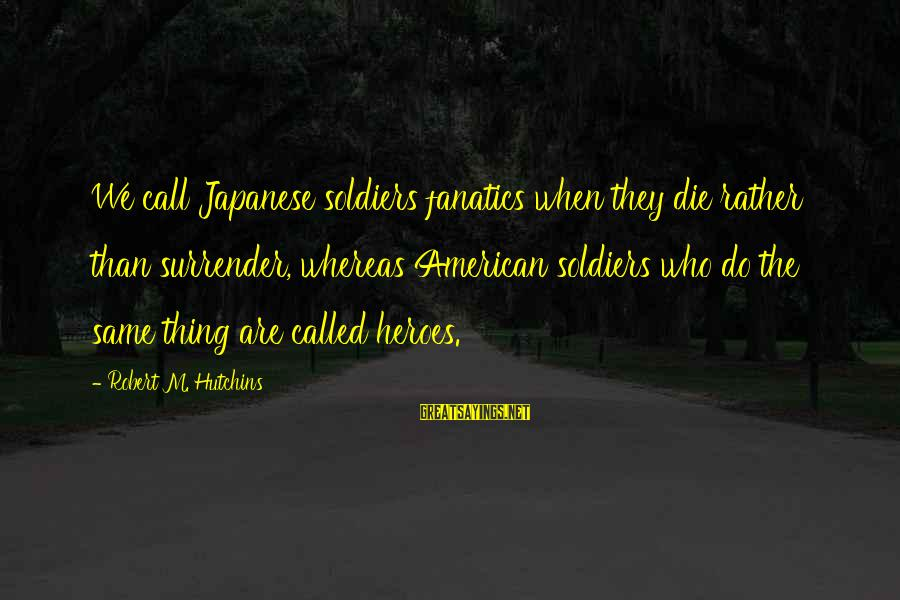 Japanese Soldiers Sayings By Robert M. Hutchins: We call Japanese soldiers fanatics when they die rather than surrender, whereas American soldiers who