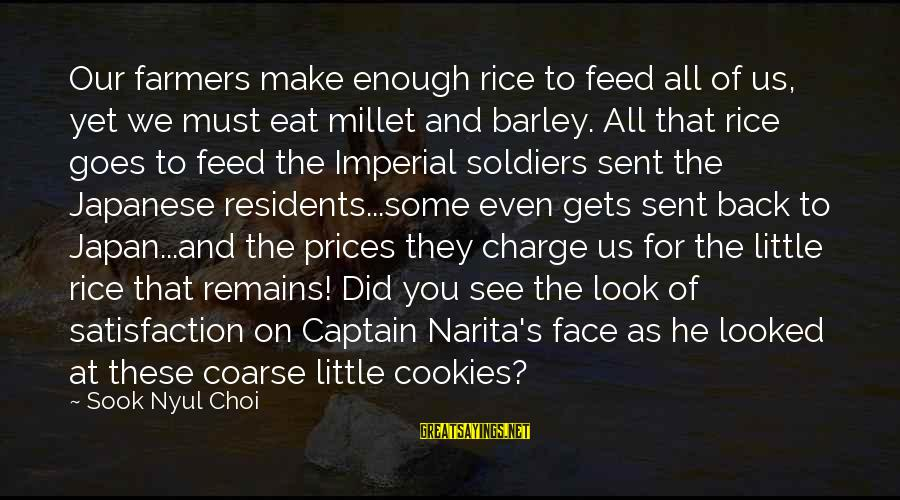 Japanese Soldiers Sayings By Sook Nyul Choi: Our farmers make enough rice to feed all of us, yet we must eat millet