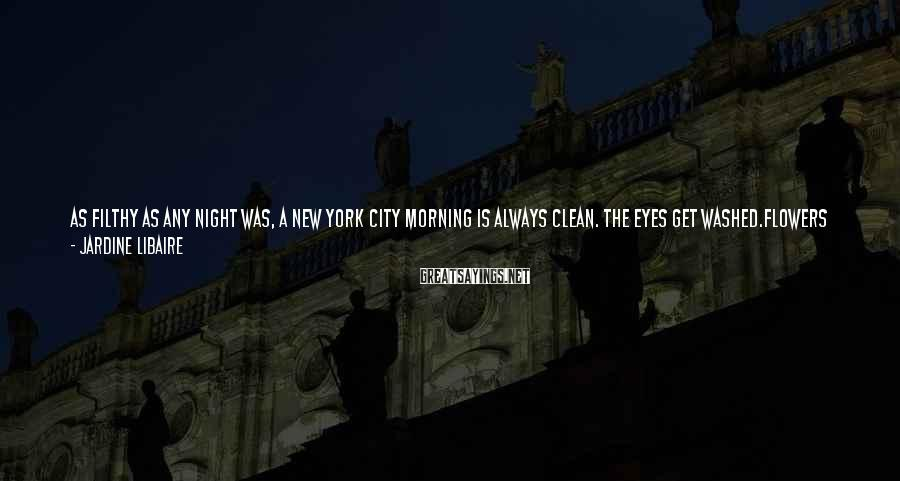 Jardine Libaire Sayings: As filthy as any night was, a New York City morning is always clean. The