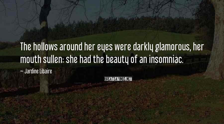 Jardine Libaire Sayings: The hollows around her eyes were darkly glamorous, her mouth sullen: she had the beauty
