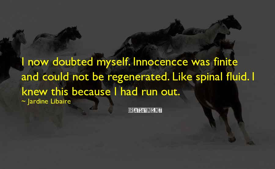Jardine Libaire Sayings: I now doubted myself. Innocencce was finite and could not be regenerated. Like spinal fluid.